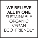 WE BELIEVE ALL IN ONE : SUSTAINABLE,ORGANIC ,VEGAN & ECO-FRIENDLY